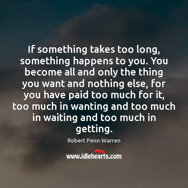 If something takes too long, something happens to you. You become all Robert Penn Warren Picture Quote