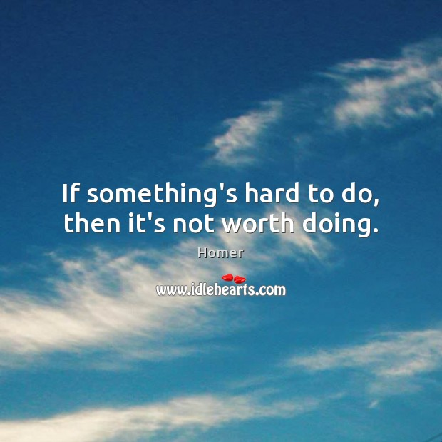 Image, If something's hard to do, then it's not worth doing.