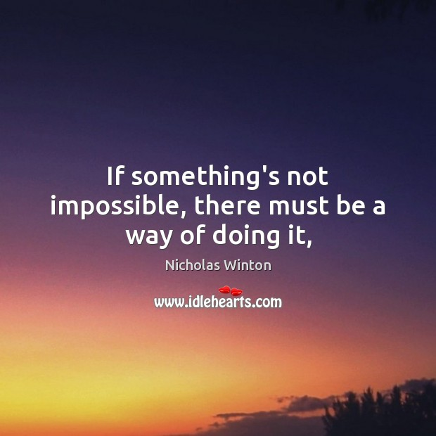 If something's not impossible, there must be a way of doing it, Image