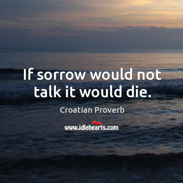 If sorrow would not talk it would die. Croatian Proverbs Image