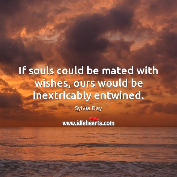 If souls could be mated with wishes, ours would be inextricably entwined. Sylvia Day Picture Quote