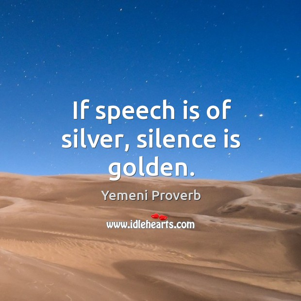 If speech is of silver, silence is golden. Image