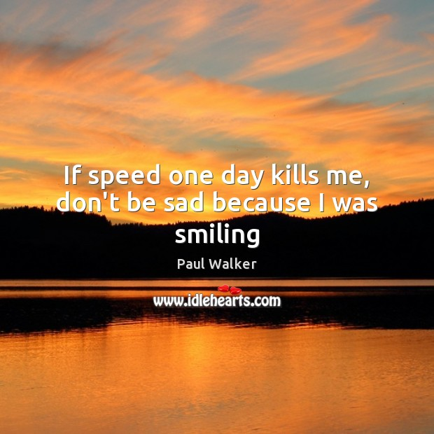 If speed one day kills me, don't be sad because I was smiling Paul Walker Picture Quote