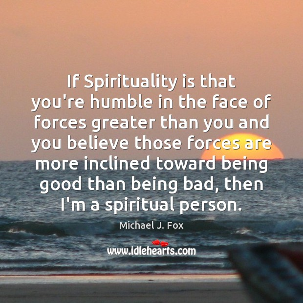 If Spirituality is that you're humble in the face of forces greater Michael J. Fox Picture Quote