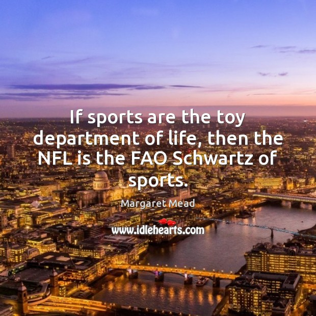 If sports are the toy department of life, then the NFL is the FAO Schwartz of sports. Margaret Mead Picture Quote