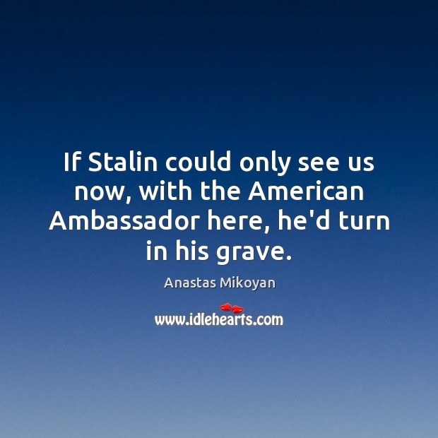 If Stalin could only see us now, with the American Ambassador here, Anastas Mikoyan Picture Quote