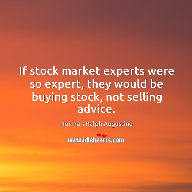 If stock market experts were so expert, they would be buying stock, not selling advice. Norman Ralph Augustine Picture Quote