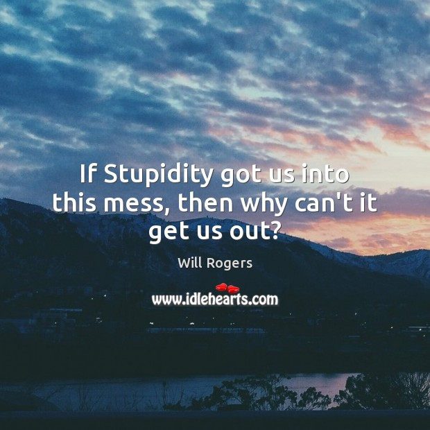 If Stupidity got us into this mess, then why can't it get us out? Image