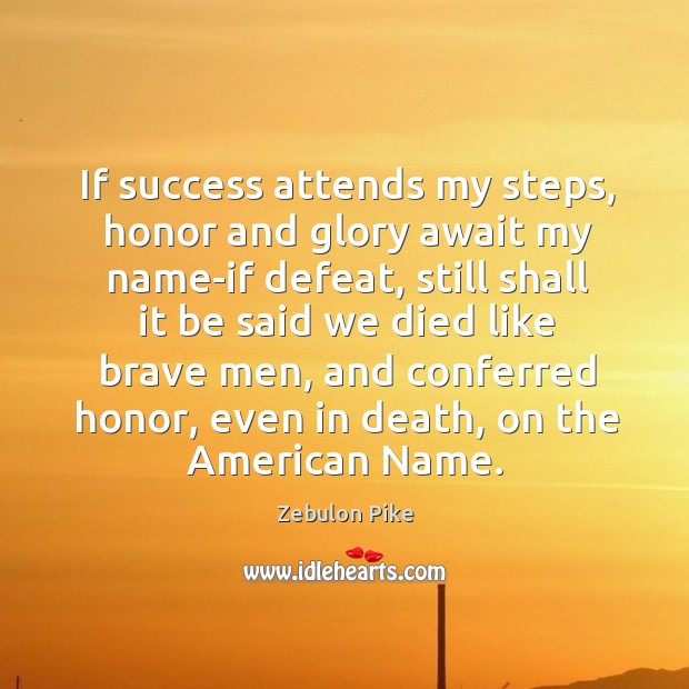 If success attends my steps, honor and glory await my name-if defeat Zebulon Pike Picture Quote