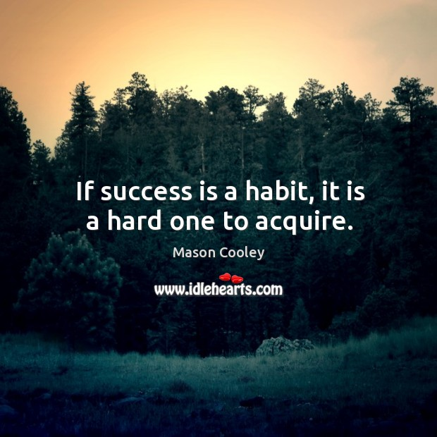 If success is a habit, it is a hard one to acquire. Image