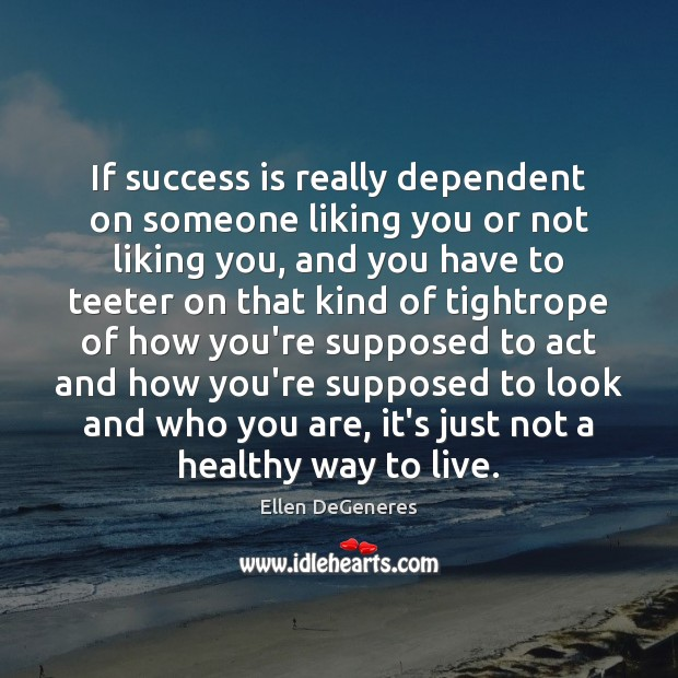 Image, If success is really dependent on someone liking you or not liking