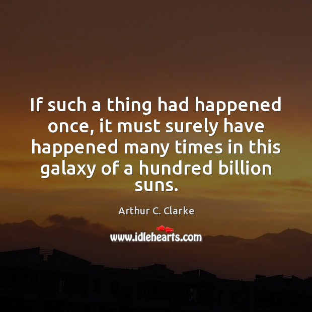 If such a thing had happened once, it must surely have happened Arthur C. Clarke Picture Quote