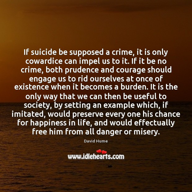 If suicide be supposed a crime, it is only cowardice can impel David Hume Picture Quote