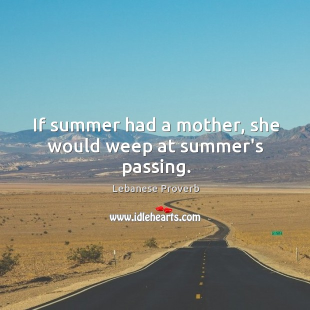 If summer had a mother, she would weep at summer's passing. Lebanese Proverbs Image