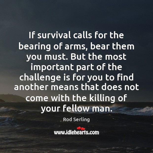 If survival calls for the bearing of arms, bear them you must. Rod Serling Picture Quote