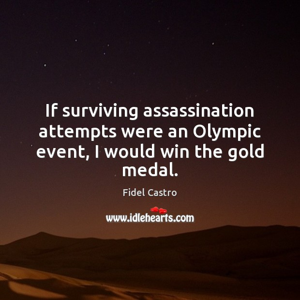 If surviving assassination attempts were an Olympic event, I would win the gold medal. Fidel Castro Picture Quote