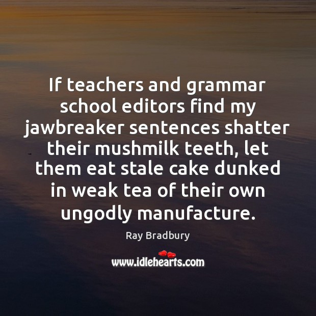 If teachers and grammar school editors find my jawbreaker sentences shatter their Ray Bradbury Picture Quote