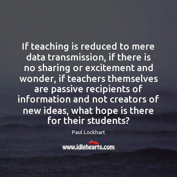 If teaching is reduced to mere data transmission, if there is no Teaching Quotes Image