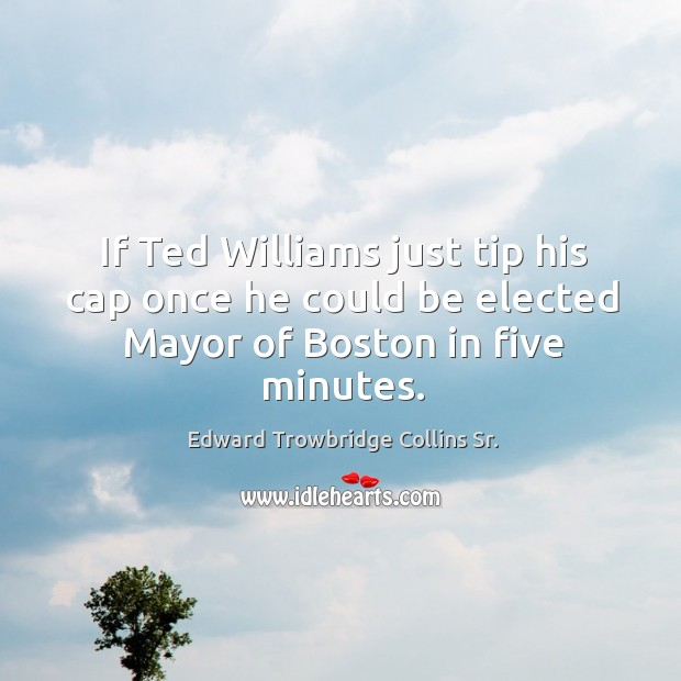 If ted williams just tip his cap once he could be elected mayor of boston in five minutes. Image