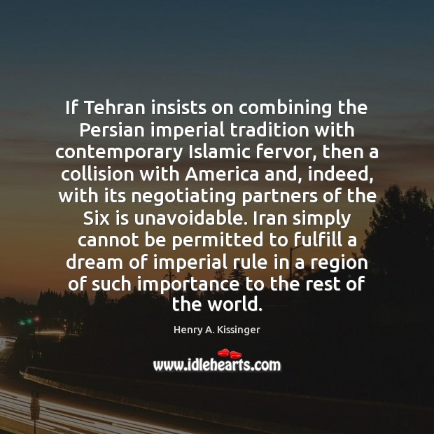 If Tehran insists on combining the Persian imperial tradition with contemporary Islamic Henry A. Kissinger Picture Quote