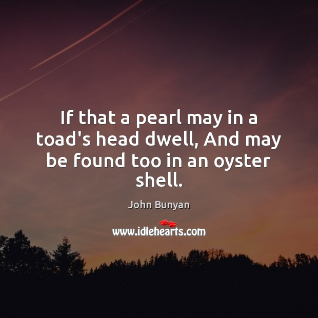 If that a pearl may in a toad's head dwell, And may be found too in an oyster shell. John Bunyan Picture Quote