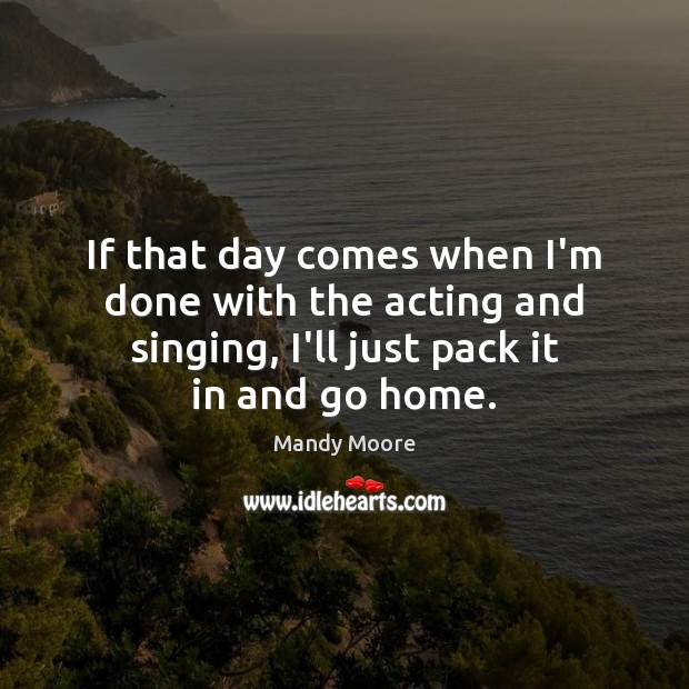 If that day comes when I'm done with the acting and singing, Mandy Moore Picture Quote