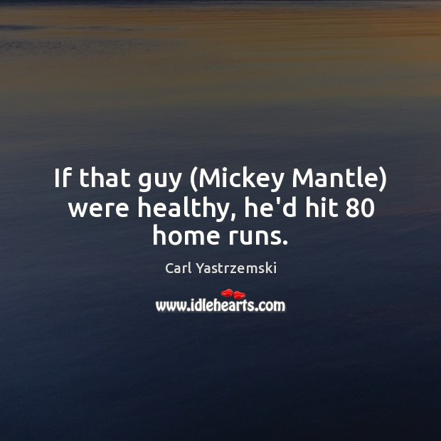 Image, If that guy (Mickey Mantle) were healthy, he'd hit 80 home runs.