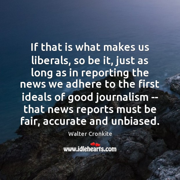 If that is what makes us liberals, so be it, just as Walter Cronkite Picture Quote