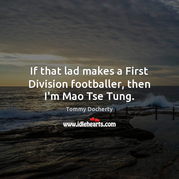 If that lad makes a First Division footballer, then I'm Mao Tse Tung. Image