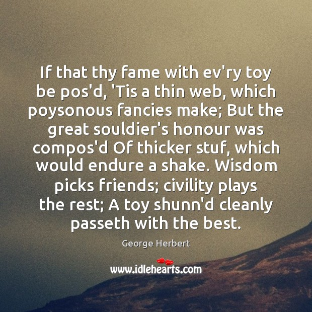 If that thy fame with ev'ry toy be pos'd, 'Tis a thin Image