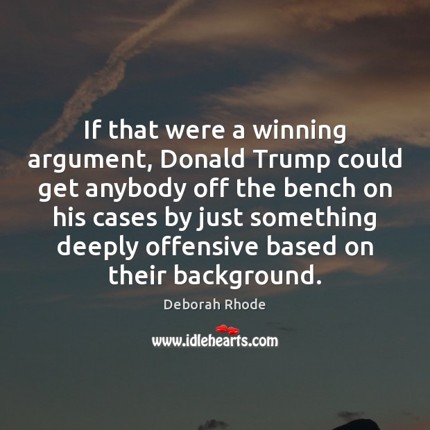 If that were a winning argument, Donald Trump could get anybody off Deborah Rhode Picture Quote
