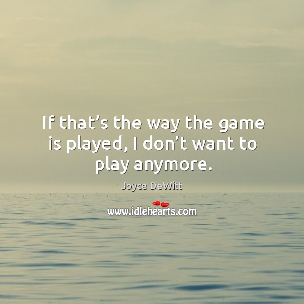 If that's the way the game is played, I don't want to play anymore. Image