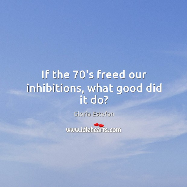 If the 70's freed our inhibitions, what good did it do? Image