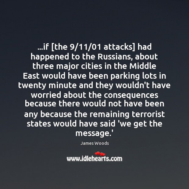 …if [the 9/11/01 attacks] had happened to the Russians, about three major cities James Woods Picture Quote