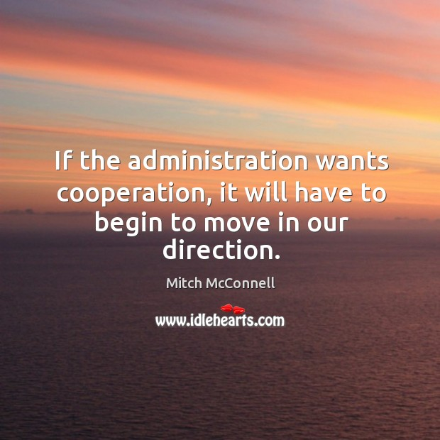 If the administration wants cooperation, it will have to begin to move in our direction. Mitch McConnell Picture Quote