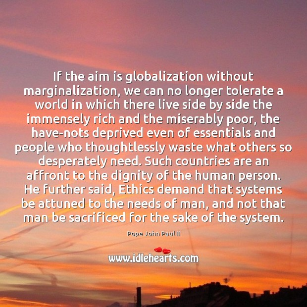 If the aim is globalization without marginalization, we can no longer tolerate Pope John Paul II Picture Quote