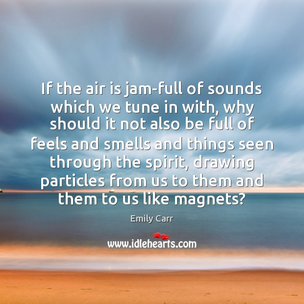 If the air is jam-full of sounds which we tune in with, Emily Carr Picture Quote
