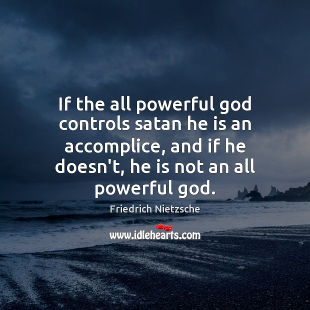 Image, If the all powerful god controls satan he is an accomplice, and