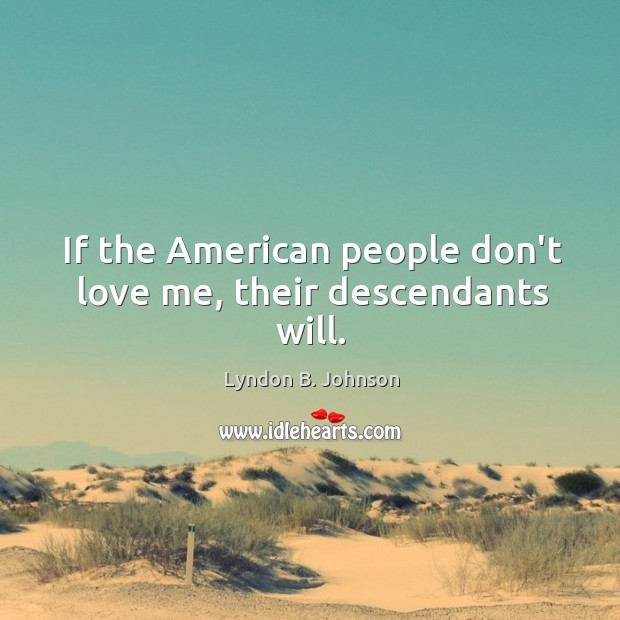 If the American people don't love me, their descendants will. Image