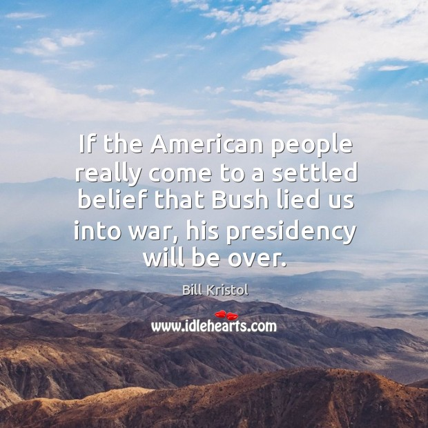 If the american people really come to a settled belief that bush lied us into war, his presidency will be over. Image