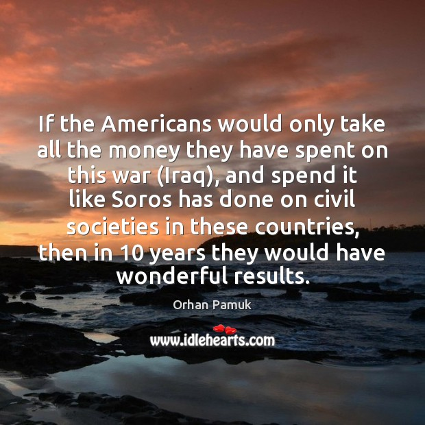 If the Americans would only take all the money they have spent Orhan Pamuk Picture Quote