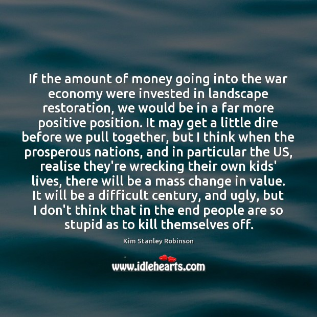 If the amount of money going into the war economy were invested Kim Stanley Robinson Picture Quote