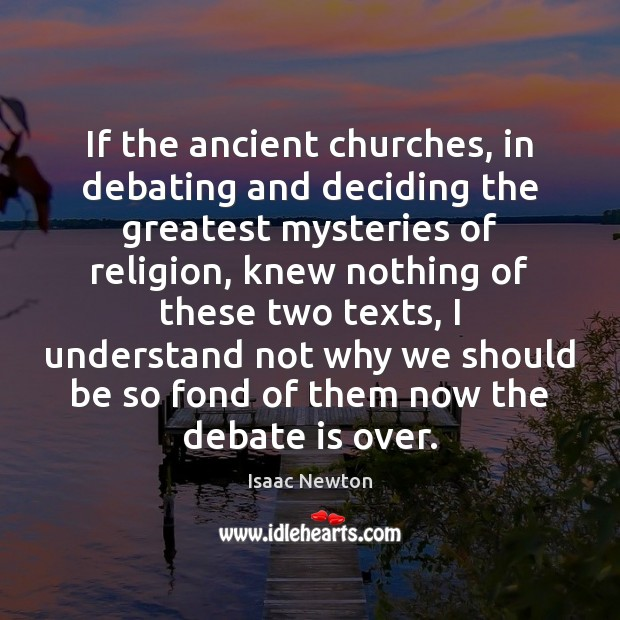 Isaac Newton Picture Quote image saying: If the ancient churches, in debating and deciding the greatest mysteries of