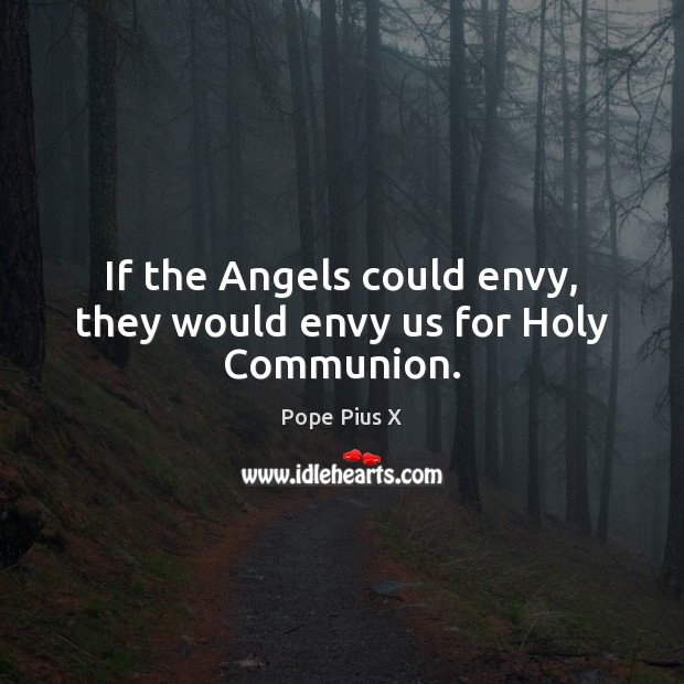 If the Angels could envy, they would envy us for Holy Communion. Image