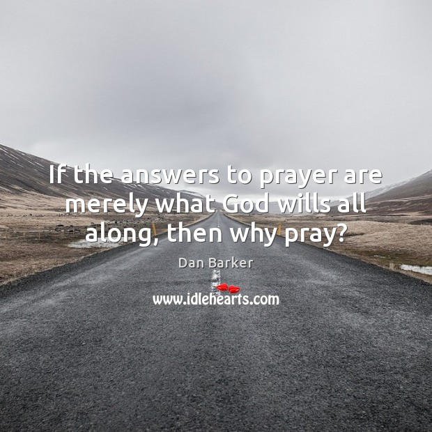 If the answers to prayer are merely what God wills all along, then why pray? Image