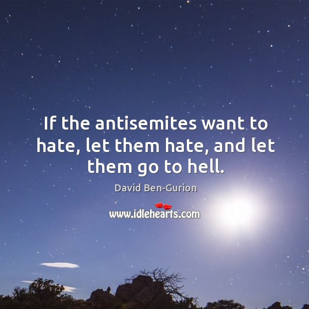 If the antisemites want to hate, let them hate, and let them go to hell. Image