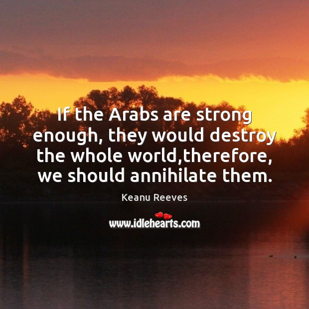 Image, If the Arabs are strong enough, they would destroy the whole world,