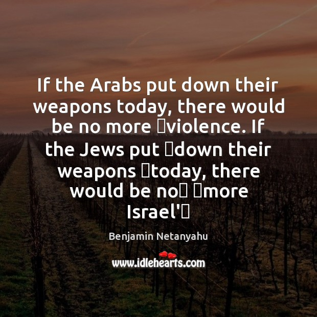 Image, If the Arabs put down their weapons today, there would be no