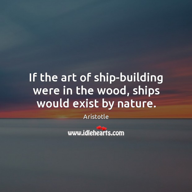 Image, If the art of ship-building were in the wood, ships would exist by nature.