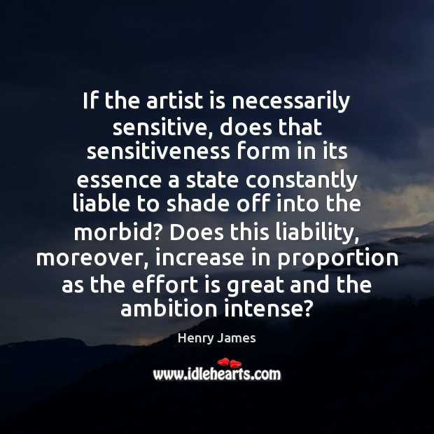 If the artist is necessarily sensitive, does that sensitiveness form in its Henry James Picture Quote